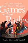 Ansary, Games Without Rules: The Often-Interrupted History of Afghanistan
